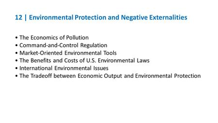 12 | Environmental Protection and Negative Externalities The Economics of Pollution Command-and-Control Regulation Market-Oriented Environmental Tools.