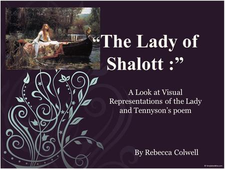 """ The Lady of Shalott :"" By Rebecca Colwell A Look at Visual Representations of the Lady and Tennyson's poem."