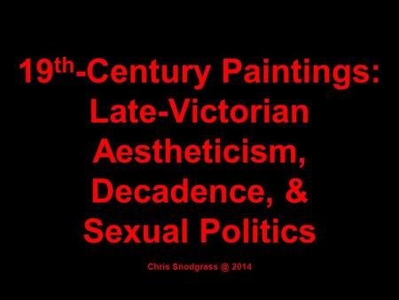 19 th -Century Paintings: Late-Victorian Aestheticism, Decadence, & Sexual Politics Chris 2014.