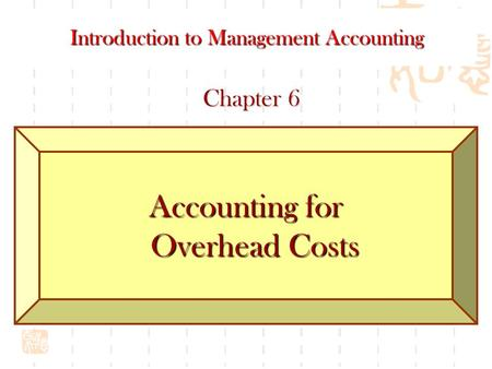 Accounting for Overhead Costs Introduction to Management Accounting Chapter 6.
