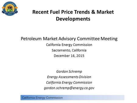 Recent Fuel Price Trends & Market Developments Petroleum Market Advisory Committee Meeting California Energy Commission Sacramento, California December.