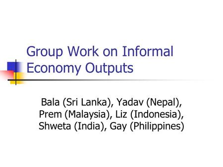 Group Work on Informal Economy Outputs Bala (Sri Lanka), Yadav (Nepal), Prem (Malaysia), Liz (Indonesia), Shweta (India), Gay (Philippines)