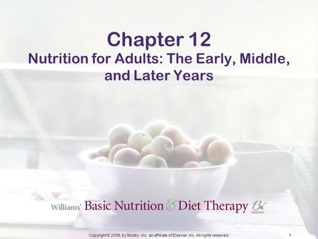 Copyright © 2009, by Mosby, Inc. an affiliate of Elsevier, Inc. All rights reserved.1 Chapter 12 Nutrition for Adults: The Early, Middle, and Later Years.