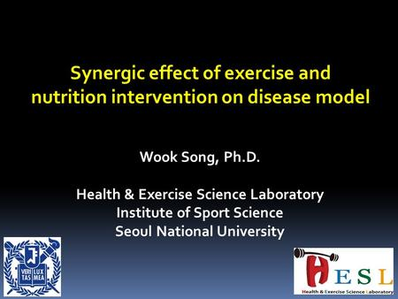 Synergic effect of exercise and nutrition intervention on disease model Wook Song, Ph.D. Health & Exercise Science Laboratory Institute of Sport Science.