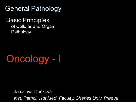 General Pathology Basic Principles of Cellular and Organ Pathology Oncology - I Jaroslava Dušková Inst. Pathol.,1st Med. Faculty, Charles Univ. Prague.