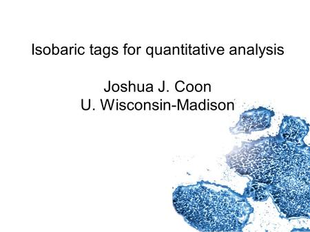 Isobaric tags for quantitative analysis Joshua J. Coon U. Wisconsin-Madison.