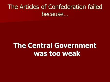 The Articles of Confederation failed because… The Central Government was too weak.
