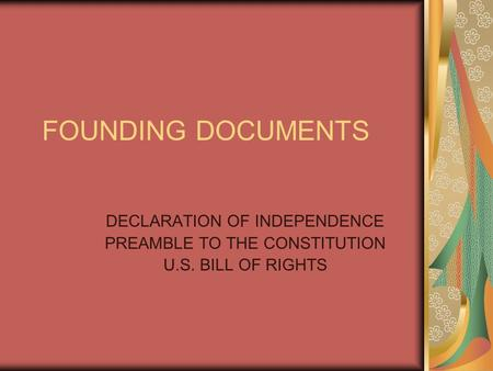 FOUNDING DOCUMENTS DECLARATION OF INDEPENDENCE PREAMBLE TO THE CONSTITUTION U.S. BILL OF RIGHTS.