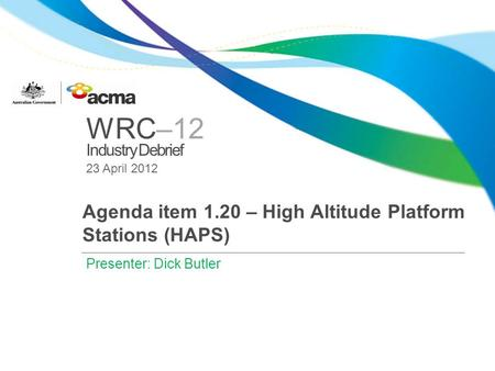 WRC–12 Industry Debrief 23 April 2012 Agenda item 1.20 – High Altitude Platform Stations (HAPS) Presenter: Dick Butler.