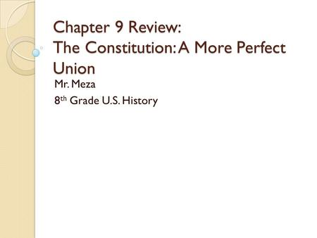 Chapter 9 Review: The Constitution: A More Perfect Union Mr. Meza 8 th Grade U.S. History.