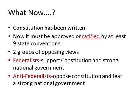 What Now….? Constitution has been written Now it must be approved or ratified by at least 9 state conventions 2 groups of opposing views Federalists-support.