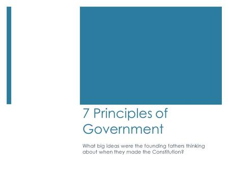 7 Principles of Government What big ideas were the founding fathers thinking about when they made the Constitution?