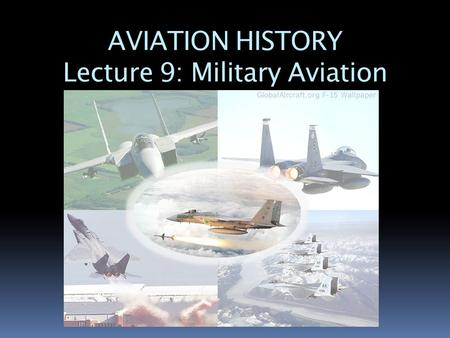 AVIATION HISTORY Lecture 9: Military Aviation. What is Military Aviation??  Military aviation is used to attack or defend a country through the sky.