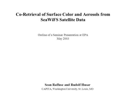 Co-Retrieval of Surface Color and Aerosols from SeaWiFS Satellite Data Outline of a Seminar Presentation at EPA May 2003 Sean Raffuse and Rudolf Husar.