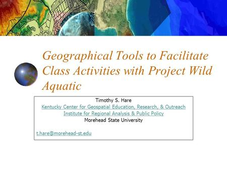 Geographical Tools to Facilitate Class Activities with Project Wild Aquatic Timothy S. Hare Kentucky Center for Geospatial Education, Research, & Outreach.