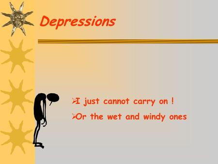Depressions  I just cannot carry on !  Or the wet and windy ones.