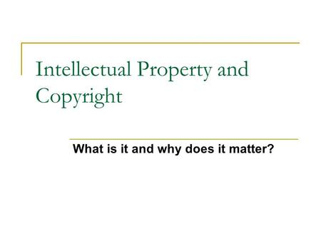 Intellectual Property and Copyright What is it and why does it matter?