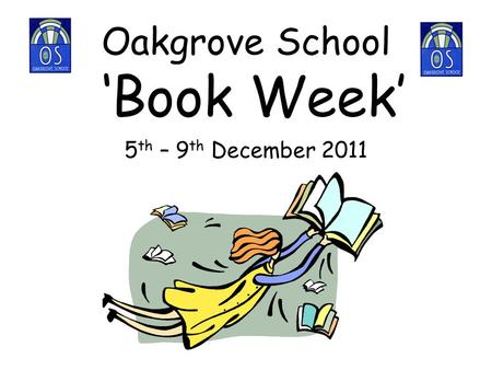 Oakgrove School 'Book Week' 5 th – 9 th December 2011.