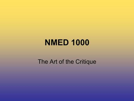 NMED 1000 The Art of the Critique. NMED 1000 The Critique As outlined in the course outline, critiques are worth 15 % of your final grade.