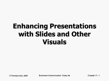 © Prentice Hall, 2008 Business Communication Today, 9eChapter 17 - 1 Enhancing Presentations with Slides and Other Visuals.