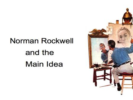 Norman Rockwell He told stories about everyday life with his paintings and illustrations. Main idea???