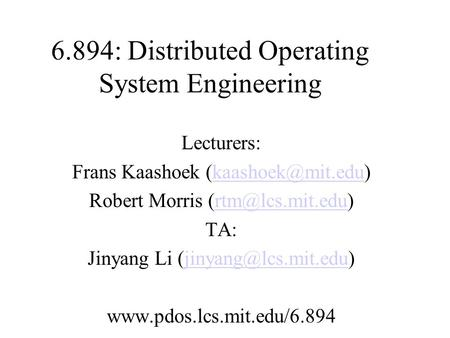 6.894: Distributed <strong>Operating</strong> <strong>System</strong> Engineering Lecturers: Frans Kaashoek Robert Morris