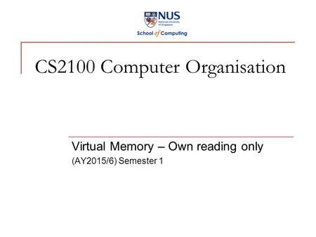 CS2100 Computer Organisation Virtual Memory – Own reading only (AY2015/6) Semester 1.
