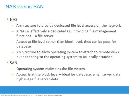 EMC Proven Professional. Copyright © 2012 EMC Corporation. All Rights Reserved. NAS versus SAN NAS – Architecture to provide dedicated file level access.