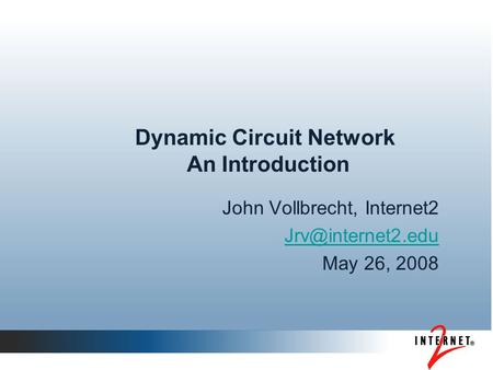 Dynamic Circuit Network An Introduction John Vollbrecht, Internet2 May 26, 2008.