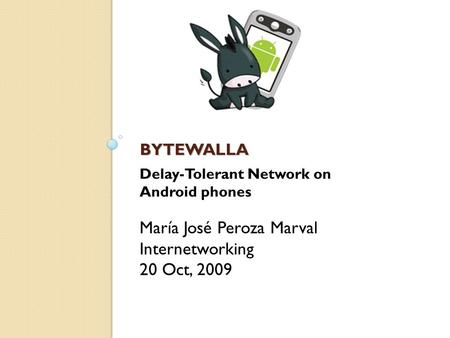 BYTEWALLA BYTEWALLA María José Peroza Marval Internetworking 20 Oct, 2009 Delay-Tolerant Network on Android phones.