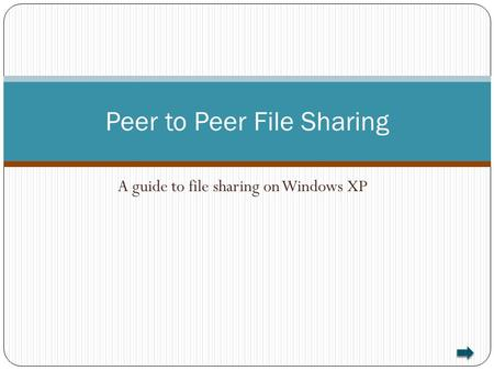 A guide to file sharing on Windows XP Peer to Peer File Sharing.