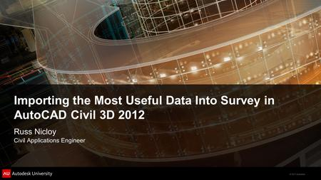 © 2011 Autodesk Importing the Most Useful Data Into Survey in AutoCAD Civil 3D 2012 Russ Nicloy Civil Applications Engineer.