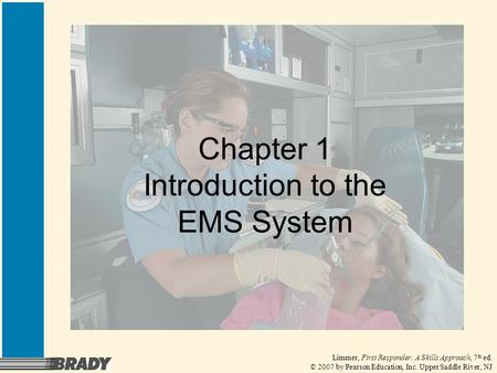 Limmer, First Responder: A Skills Approach, 7 th ed. © 2007 by Pearson Education, Inc. Upper Saddle River, NJ Chapter 1 Introduction to the EMS System.