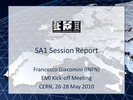 EMI INFSO-RI-261611 SA1 Session Report Francesco Giacomini (INFN) EMI Kick-off Meeting CERN, 26-28 May 2010.