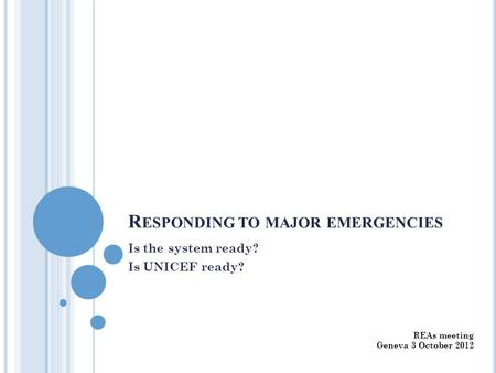 R ESPONDING TO MAJOR EMERGENCIES Is the system ready? Is UNICEF ready? REAs meeting Geneva 3 October 2012.