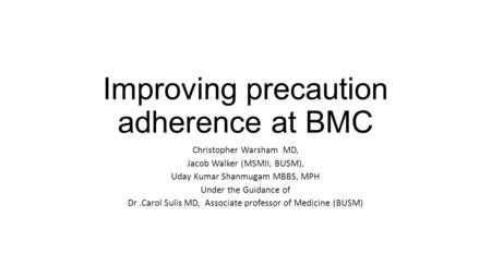 Improving precaution adherence at BMC Christopher Warsham MD, Jacob Walker (MSMII, BUSM), Uday Kumar Shanmugam MBBS, MPH Under the Guidance of Dr.Carol.
