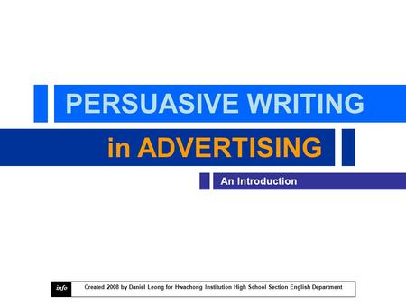 PERSUASIVE WRITING in <strong>ADVERTISING</strong> An Introduction Created 2008 by Daniel Leong for Hwachong Institution High School Section English Department info.