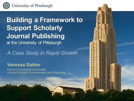 Building a Framework to Support Scholarly Journal Publishing at the University of Pittsburgh Vanessa Gabler Electronic Publications Associate, Office of.