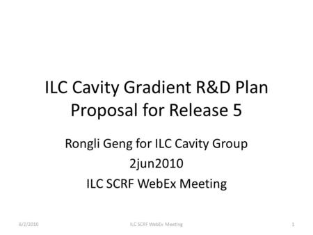 ILC Cavity Gradient R&D Plan Proposal for Release 5 Rongli Geng for ILC Cavity Group 2jun2010 ILC SCRF WebEx Meeting 6/2/20101ILC SCRF WebEx Meeting.