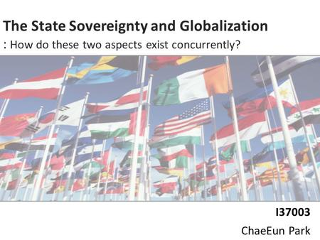 0 The State Sovereignty and Globalization : How do these two aspects exist concurrently? I37003 ChaeEun Park.