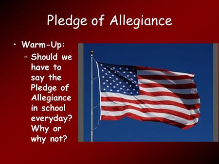 Pledge of Allegiance Warm-Up: –Should we have to say the Pledge of Allegiance in school everyday? Why or why not?