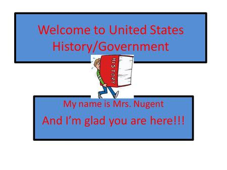 Welcome to United States History/Government My name is Mrs. Nugent And I'm glad you are here!!!