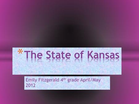 Emily Fitzgerald 4 th grade April/May 2012. * State Capital: Topeka * State Flower: Sunflower * State Tree : Cottonwood * State Bird : Western Meadowlark.