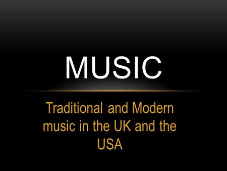 Traditional and Modern music in the UK and the USA MUSIC.