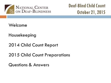 Deaf-Blind Child Count October 21, 2015 Welcome Housekeeping 2014 Child Count Report 2015 Child Count Preparations Questions & Answers.