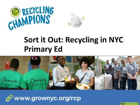 Sort it Out: Recycling in NYC Primary Ed www.grownyc.org/rcp.