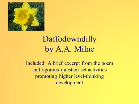Daffodowndilly by A.A. Milne Included: A brief excerpt from the poem and rigorous question set activities promoting higher level-thinking development.