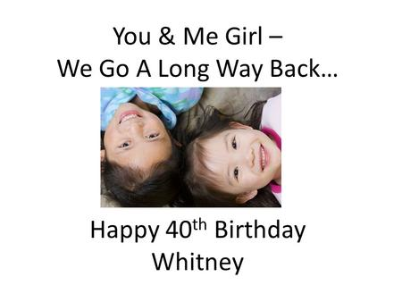 You & Me Girl – We Go A Long Way Back… Happy 40 th Birthday Whitney.