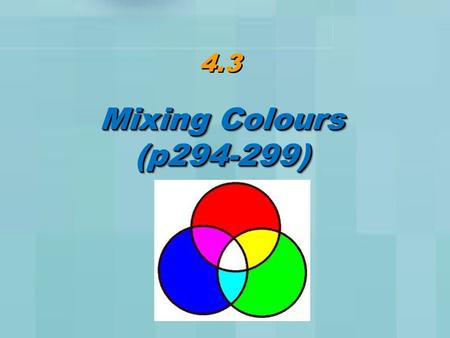 4.3 Mixing Colours (p294-299) (p294-299). Primary Colours The 3 primary colours can be combined to generate any other colour: Red Green Blue.