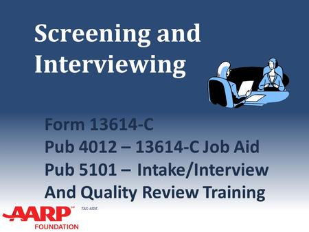 TAX-AIDE Screening and Interviewing Form 13614-C Pub 4012 – 13614-C Job Aid Pub 5101 –Intake/Interview And Quality Review Training.